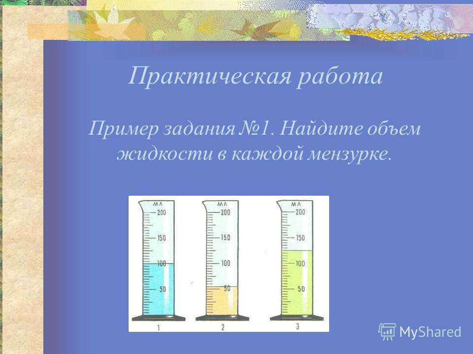 Практическая работа Пример задания 1. Найдите объем жидкости в каждой мензурке.