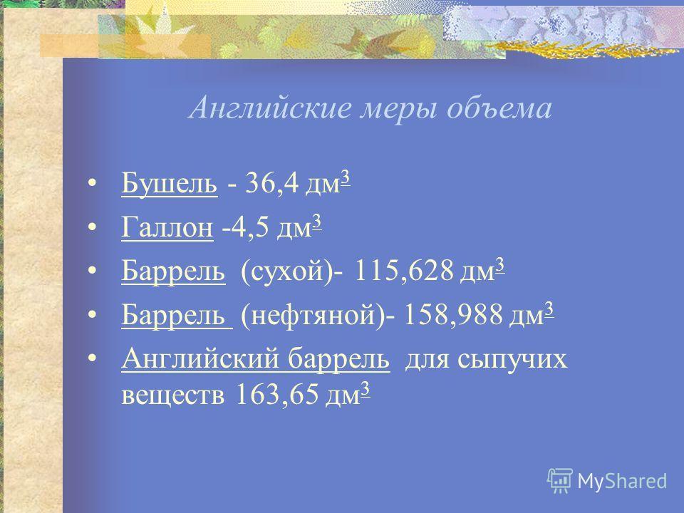 Английские меры объема Бушель - 36,4 дм 3 Галлон -4,5 дм 3 Баррель (сухой)- 115,628 дм 3 Баррель (нефтяной)- 158,988 дм 3 Английский баррель для сыпучих веществ 163,65 дм 3