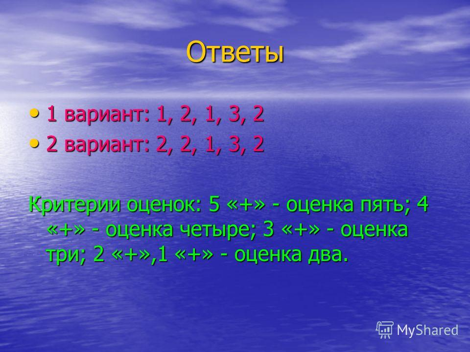 Ответы 1 вариант: 1, 2, 1, 3, 2 1 вариант: 1, 2, 1, 3, 2 2 вариант: 2, 2, 1, 3, 2 2 вариант: 2, 2, 1, 3, 2 Критерии оценок: 5 «+» - оценка пять; 4 «+» - оценка четыре; 3 «+» - оценка три; 2 «+»,1 «+» - оценка два.