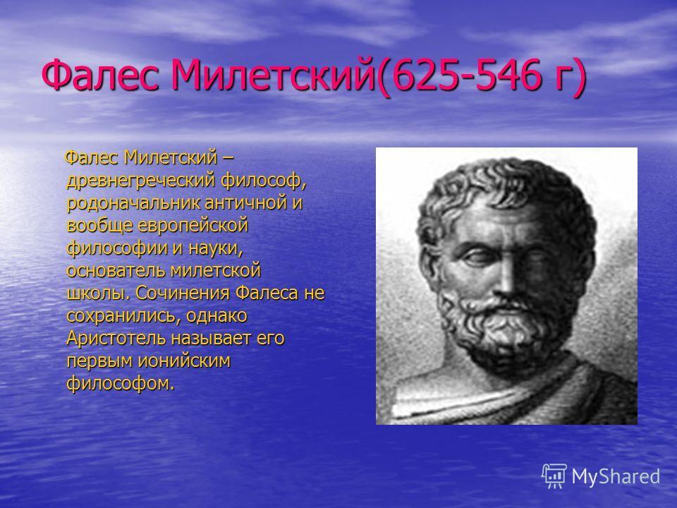 Фалес Милетский(625-546 г) Фалес Милетский – древнегреческий философ, родоначальник античной и вообще европейской философии и науки, основатель милетской школы. Сочинения Фалеса не сохранились, однако Аристотель называет его первым ионийским философо