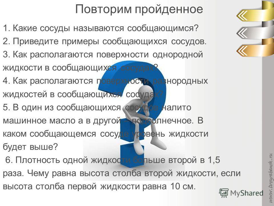Повторим пройденное 1. Какие сосуды называются сообщающимся? 2. Приведите примеры сообщающихся сосудов. 3. Как располагаются поверхности однородной жидкости в сообщающихся сосудах? 4. Как располагаются поверхности разнородных жидкостей в сообщающихся