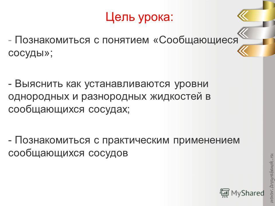 Цель урока: - Познакомиться с понятием «Сообщающиеся сосуды»; - Выяснить как устанавливаются уровни однородных и разнородных жидкостей в сообщающихся сосудах; - Познакомиться с практическим применением сообщающихся сосудов