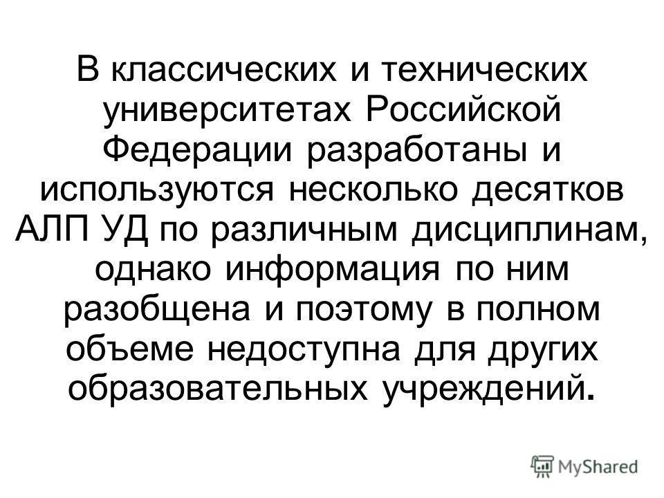 В классических и технических университетах Российской Федерации разработаны и используются несколько десятков АЛП УД по различным дисциплинам, однако информация по ним разобщена и поэтому в полном объеме недоступна для других образовательных учрежден
