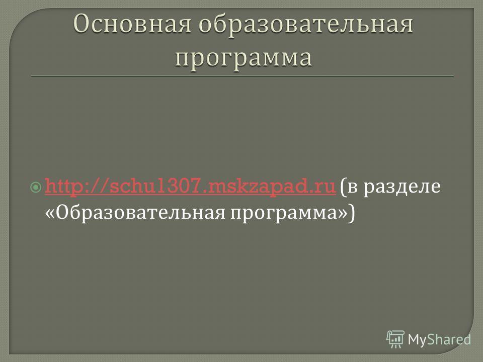 http://schu1307.mskzapad.ru ( в разделе « Образовательная программа ») http://schu1307.mskzapad.ru