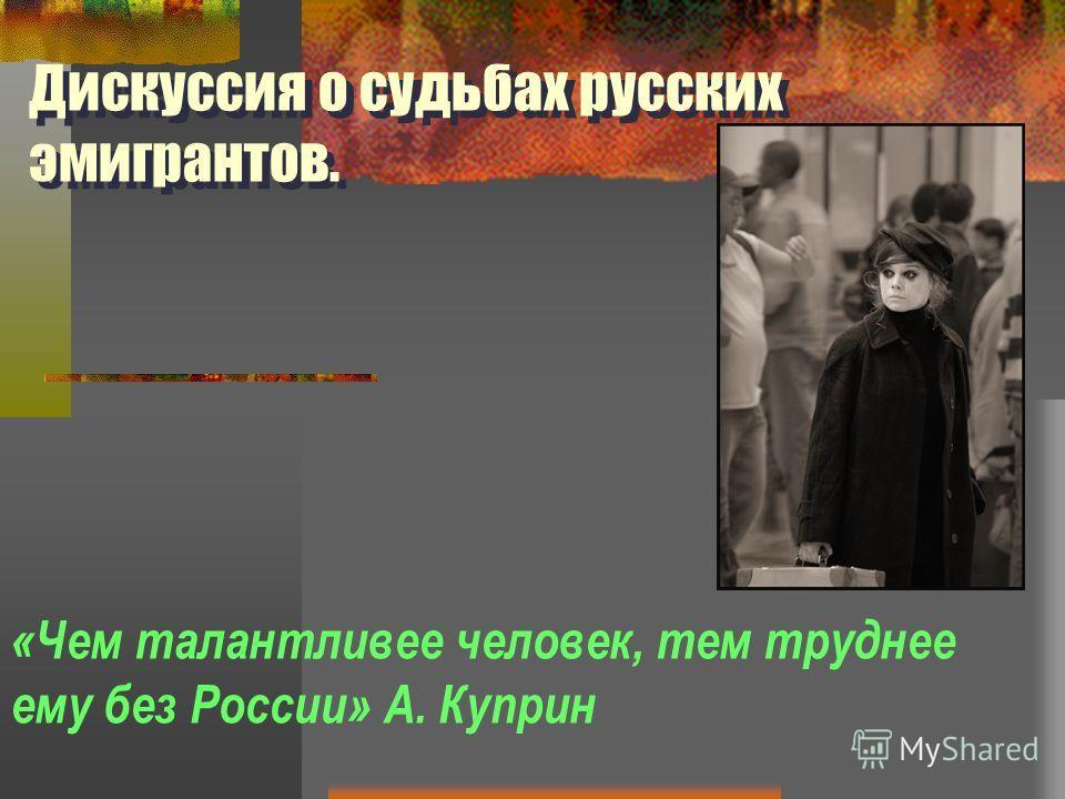 «Чем талантливее человек, тем труднее ему без России» А. Куприн Дискуссия о судьбах русских эмигрантов.