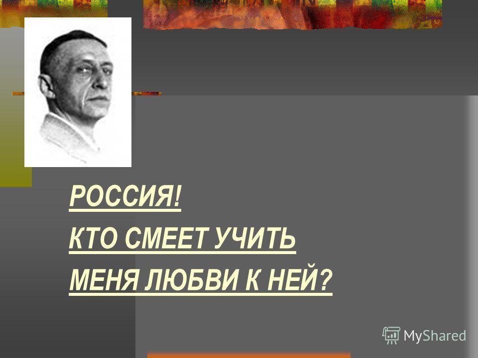 РОССИЯ! КТО СМЕЕТ УЧИТЬ МЕНЯ ЛЮБВИ К НЕЙ?