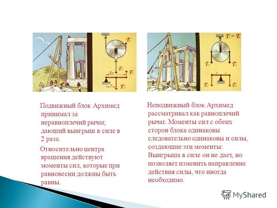 Неподвижный блок Архимед рассматривал как равноплечий рычаг. Моменты сил с обеих сторон блока одинаковы следовательно одинаковы и силы, создающие эти моменты: Выигрыша в силе он не дает, но позволяет изменить направление действия силы, что иногда нео