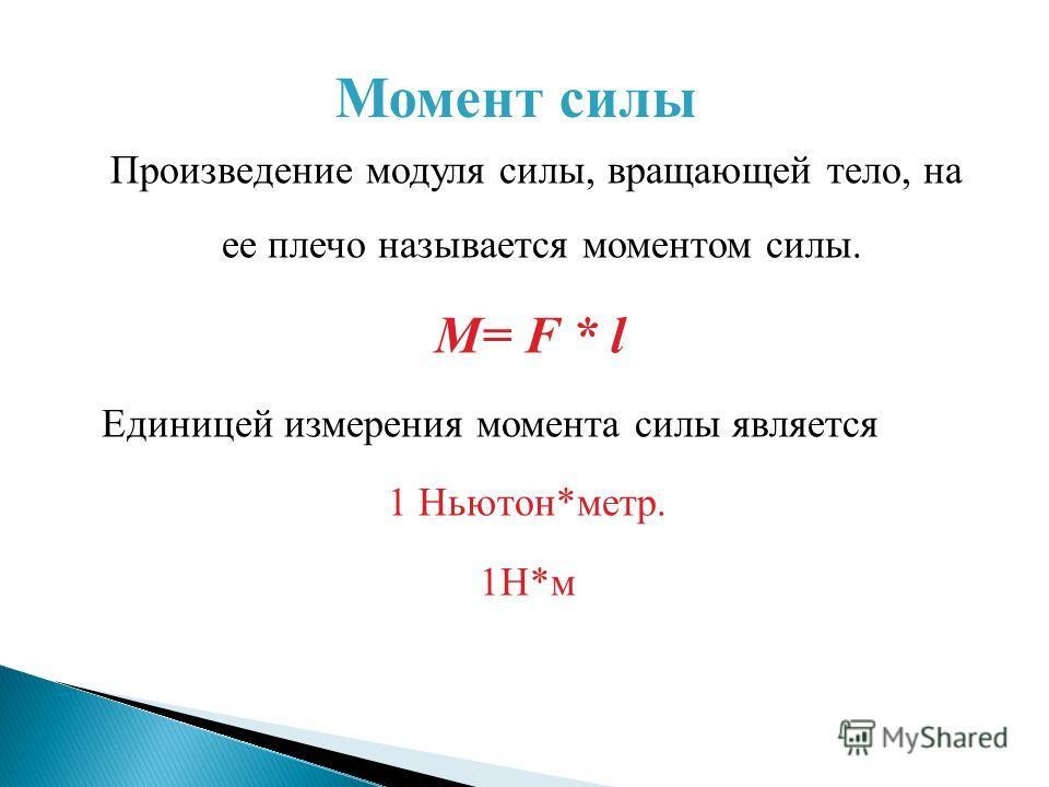 Произведение модуля силы, вращающей тело, на ее плечо называется моментом силы. M= F * l Единицей измерения момента силы является 1 Ньютон*метр. 1Н*м Момент силы