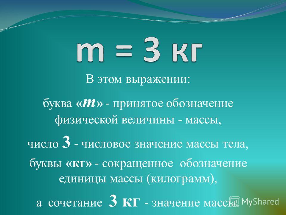 В этом выражении: буква « m » - принятое обозначение физической величины - массы, число 3 - числовое значение массы тела, буквы «кг» - сокращенное обозначение единицы массы (килограмм), а сочетание 3 кг - значение массы.