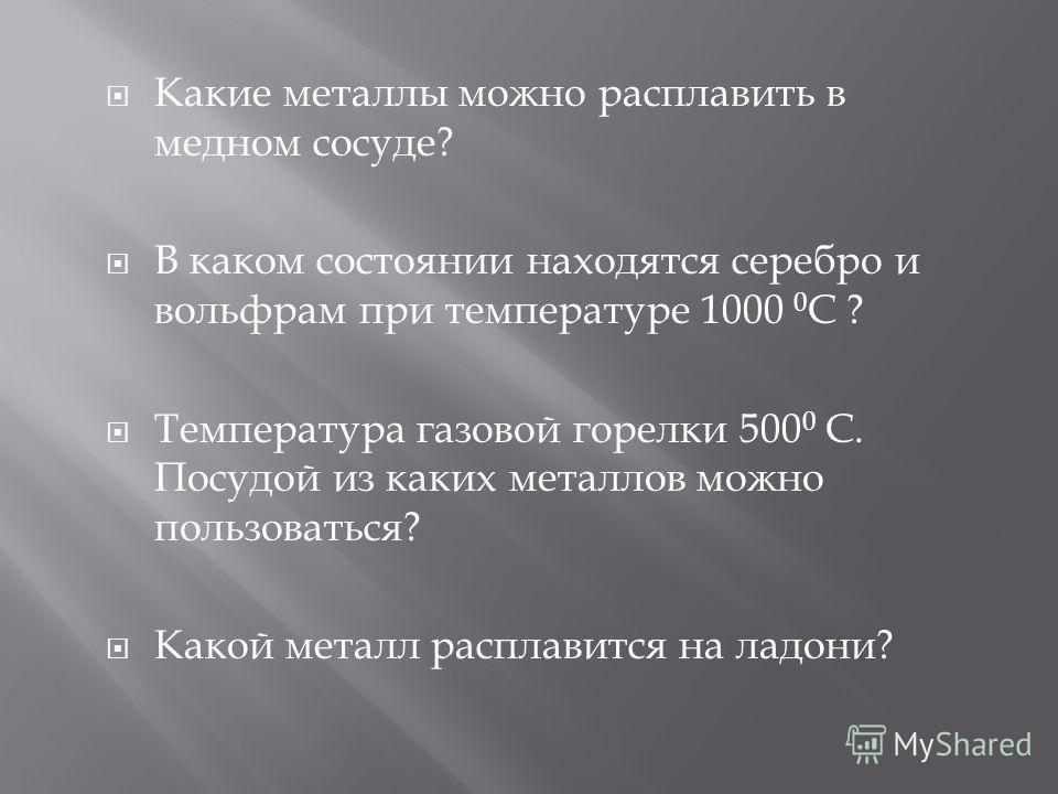 Какие металлы можно расплавить в медном сосуде ? В каком состоянии находятся серебро и вольфрам при температуре 1000 0 С ? Температура газовой горелки 500 0 C. Посудой из каких металлов можно пользоваться ? Какой металл расплавится на ладони ?