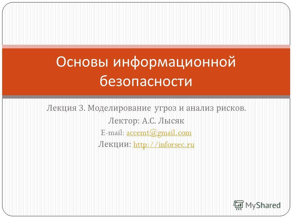 Лекция 3. Моделирование угроз и анализ рисков. Лектор : А. С. Лысяк E-mail: accemt@gmail.comaccemt@gmail.com Лекции : http://inforsec.ruhttp://inforsec.ru Основы информационной безопасности