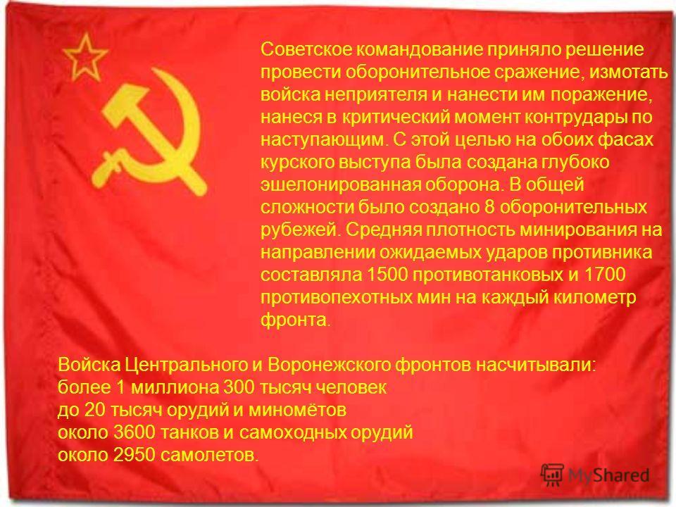 Советское командование приняло решение провести оборонительное сражение, измотать войска неприятеля и нанести им поражение, нанеся в критический момент контрудары по наступающим. С этой целью на обоих фасах курского выступа была создана глубоко эшело
