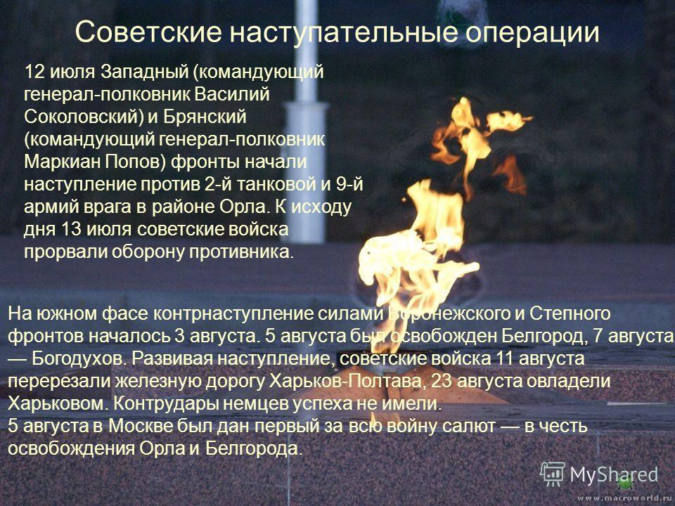 Советские наступательные операции 12 июля Западный (командующий генерал-полковник Василий Соколовский) и Брянский (командующий генерал-полковник Маркиан Попов) фронты начали наступление против 2-й танковой и 9-й армий врага в районе Орла. К исходу дн