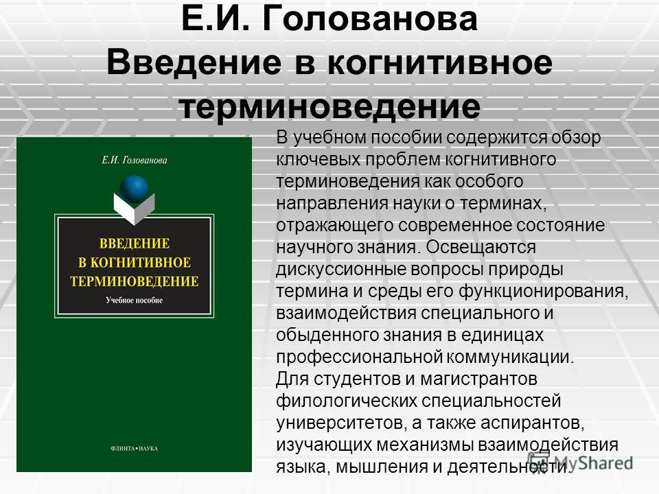 Е.И. Голованова Введение в когнитивное терминоведение В учебном пособии содержится обзор ключевых проблем когнитивного терминоведения как особого направления науки о терминах, отражающего современное состояние научного знания. Освещаются дискуссионны