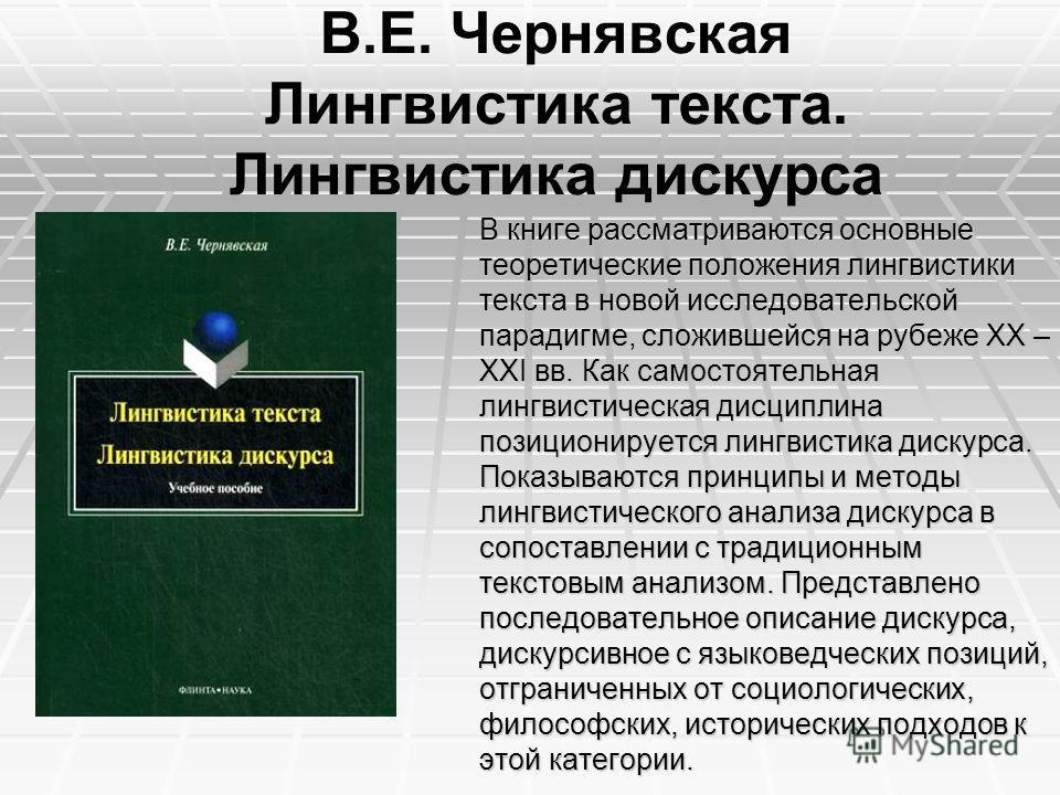 В.Е. Чернявская Лингвистика текста. Лингвистика дискурса В книге рассматриваются основные теоретические положения лингвистики текста в новой исследовательской парадигме, сложившейся на рубеже XX – XXI вв. Как самостоятельная лингвистическая дисциплин