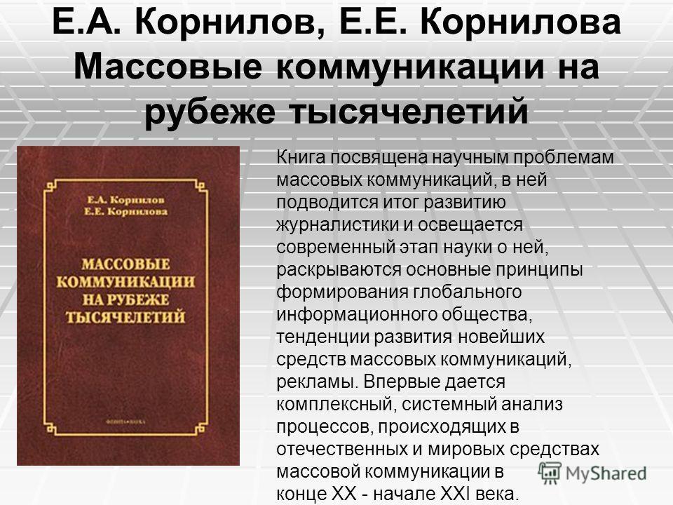 Е.А. Корнилов, Е.Е. Корнилова Массовые коммуникации на рубеже тысячелетий Книга посвящена научным проблемам массовых коммуникаций, в ней подводится итог развитию журналистики и освещается современный этап науки о ней, раскрываются основные принципы ф