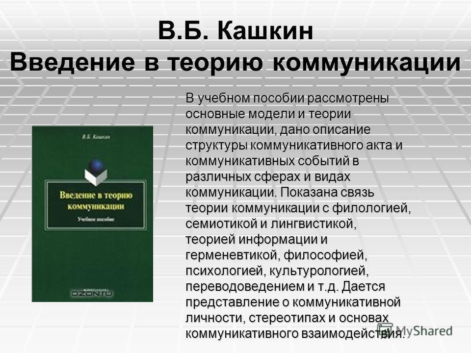 В.Б. Кашкин Введение в теорию коммуникации В учебном пособии рассмотрены основные модели и теории коммуникации, дано описание структуры коммуникативного акта и коммуникативных событий в различных сферах и видах коммуникации. Показана связь теории ком