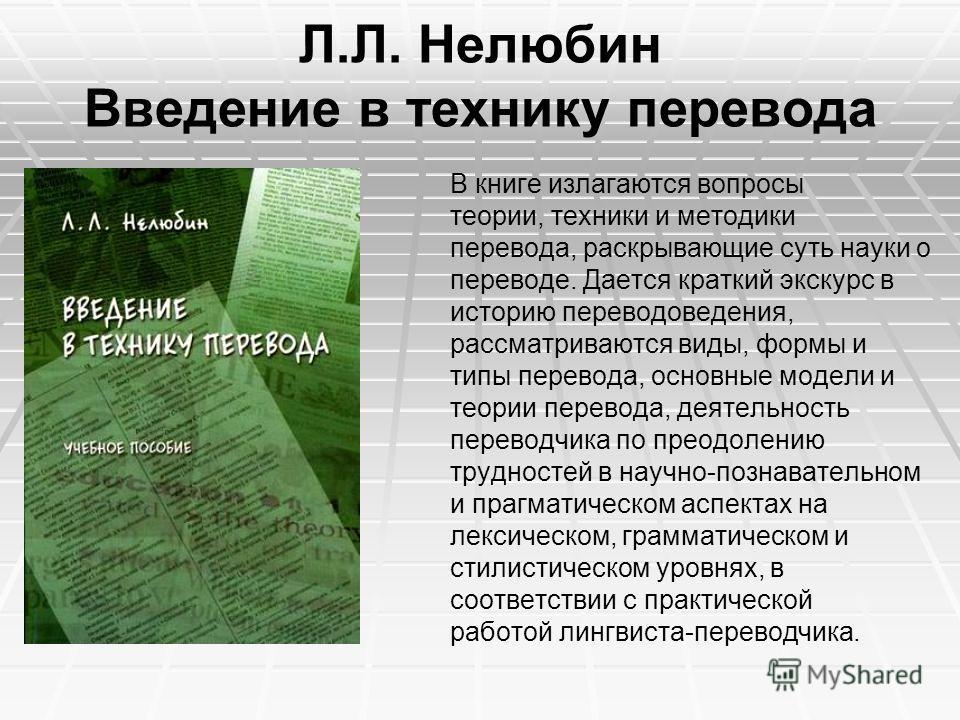 Л.Л. Нелюбин Введение в технику перевода В книге излагаются вопросы теории, техники и методики перевода, раскрывающие суть науки о переводе. Дается краткий экскурс в историю переводоведения, рассматриваются виды, формы и типы перевода, основные модел