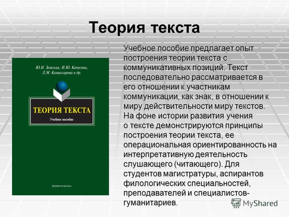 Теория текста Учебное пособие предлагает опыт построения теории текста с коммуникативных позиций. Текст последовательно рассматривается в его отношении к участникам коммуникации, как знак, в отношении к миру действительности миру текстов. На фоне ист