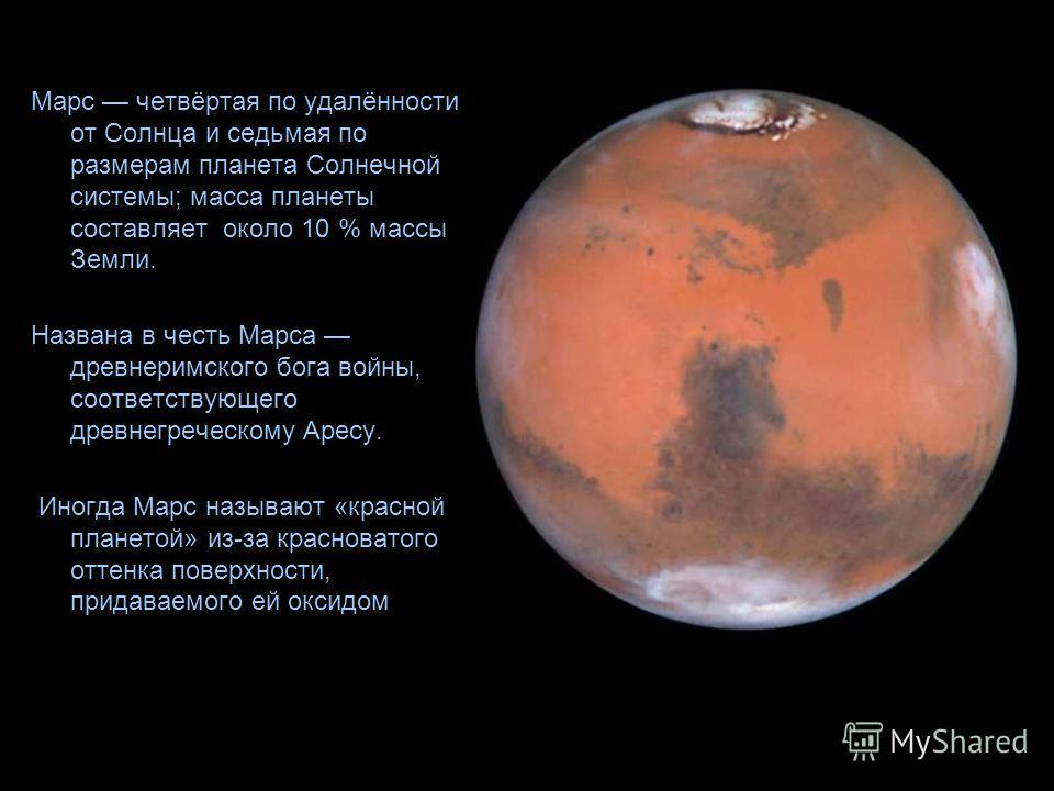 Марс четвёртая по удалённости от Солнца и седьмая по размерам планета Солнечной системы; масса планеты составляет около 10 % массы Земли. Названа в честь Марса древнеримского бога войны, соответствующего древнегреческому Аресу. Иногда Марс называют «