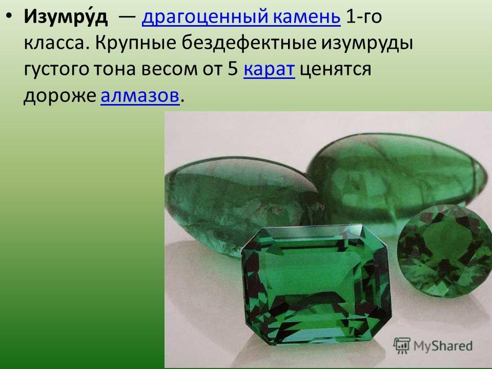 Изумру́д драгоценный камень 1-го класса. Крупные бездефектные изумруды густого тона весом от 5 карат ценятся дороже алмазов.драгоценный каменькараталмазов