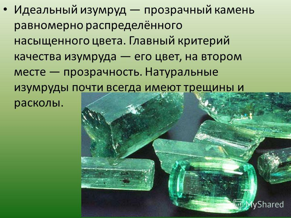 Идеальный изумруд прозрачный камень равномерно распределённого насыщенного цвета. Главный критерий качества изумруда его цвет, на втором месте прозрачность. Натуральные изумруды почти всегда имеют трещины и расколы.