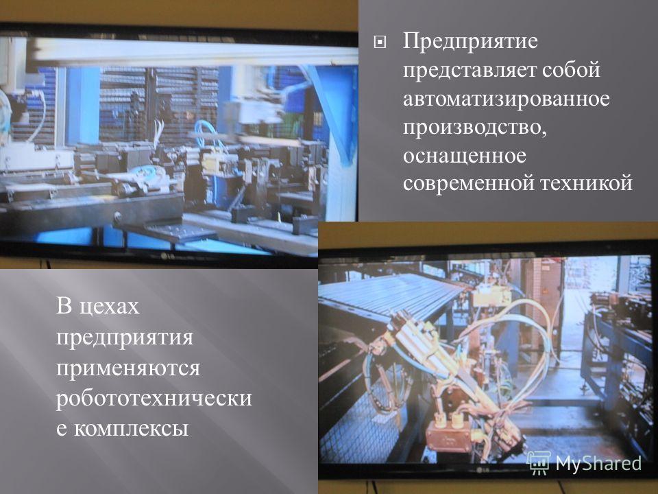 Предприятие представляет собой автоматизированное производство, оснащенное современной техникой В цехах предприятия применяются робототехнически е комплексы