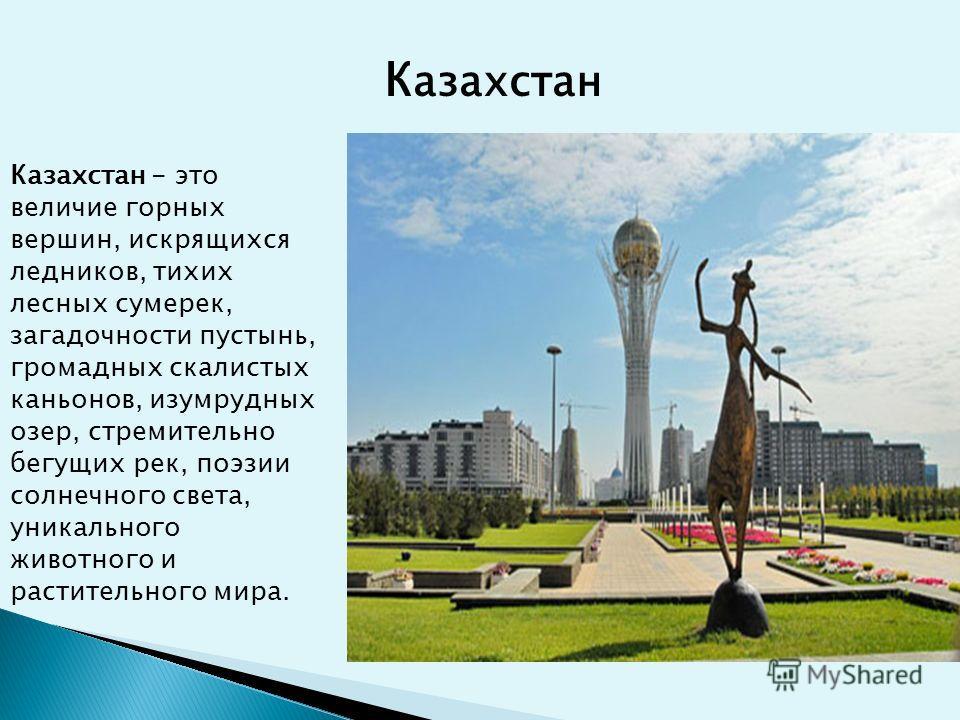 К азахстан Казахстан - это величие горных вершин, искрящихся ледников, тихих лесных сумерек, загадочности пустынь, громадных скалистых каньонов, изумрудных озер, стремительно бегущих рек, поэзии солнечного света, уникального животного и растительного