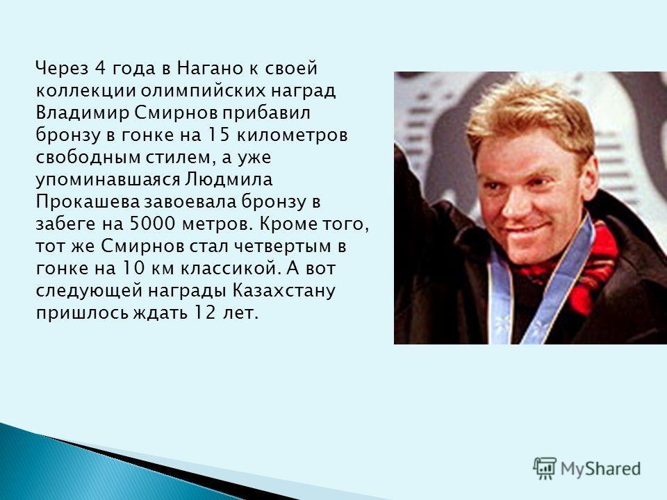 Через 4 года в Нагано к своей коллекции олимпийских наград Владимир Смирнов прибавил бронзу в гонке на 15 километров свободным стилем, а уже упоминавшаяся Людмила Прокашева завоевала бронзу в забеге на 5000 метров. Кроме того, тот же Смирнов стал чет
