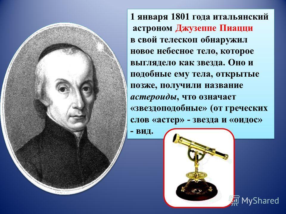 1 января 1801 года итальянский астроном Джузеппе Пиацци в свой телескоп обнаружил новое небесное тело, которое выглядело как звезда. Оно и подобные ему тела, открытые позже, получили название астероиды, что означает «звездоподобные» (от греческих сло