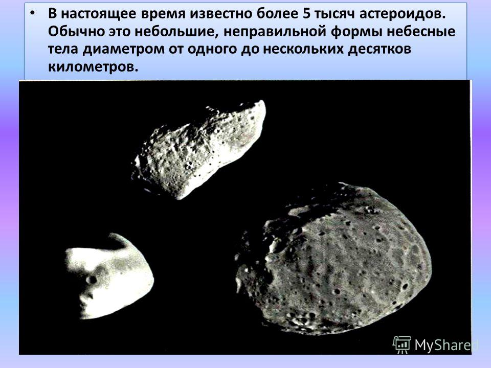 В настоящее время известно более 5 тысяч астероидов. Обычно это небольшие, неправильной формы небесные тела диаметром от одного до нескольких десятков километров.