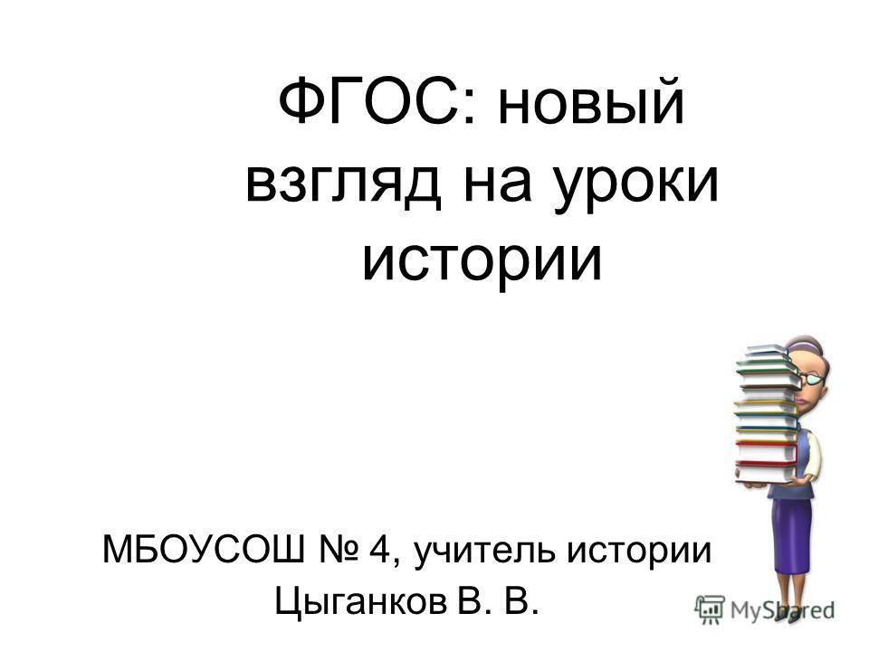 ФГОС: новый взгляд на уроки истории МБОУСОШ 4, учитель истории Цыганков В. В.