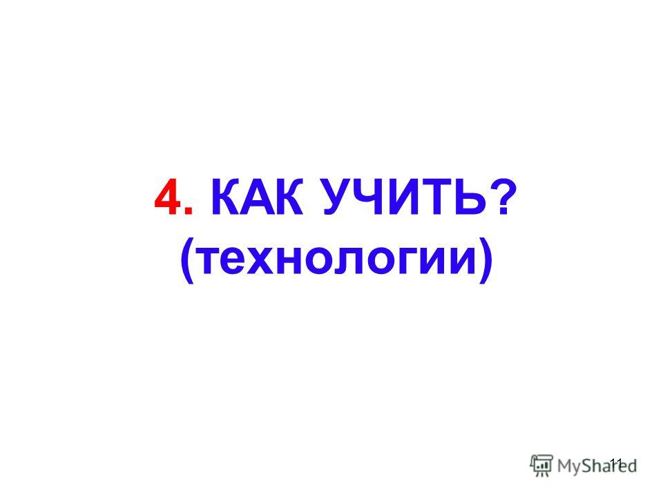 11 4. КАК УЧИТЬ? (технологии)