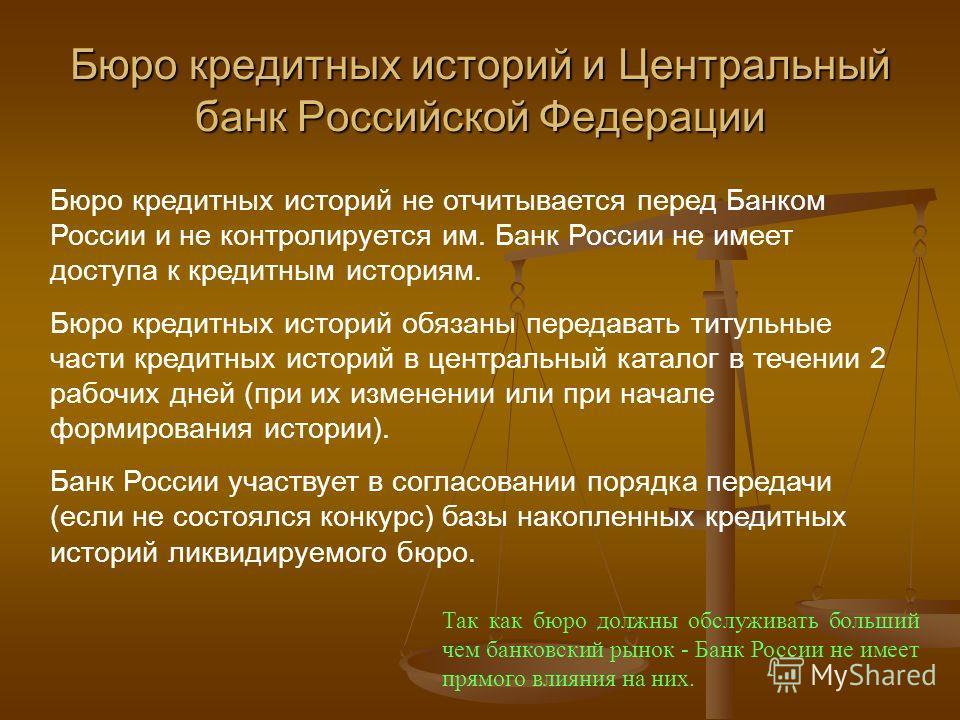 Бюро кредитных историй и Центральный банк Российской Федерации Бюро кредитных историй не отчитывается перед Банком России и не контролируется им. Банк России не имеет доступа к кредитным историям. Бюро кредитных историй обязаны передавать титульные ч