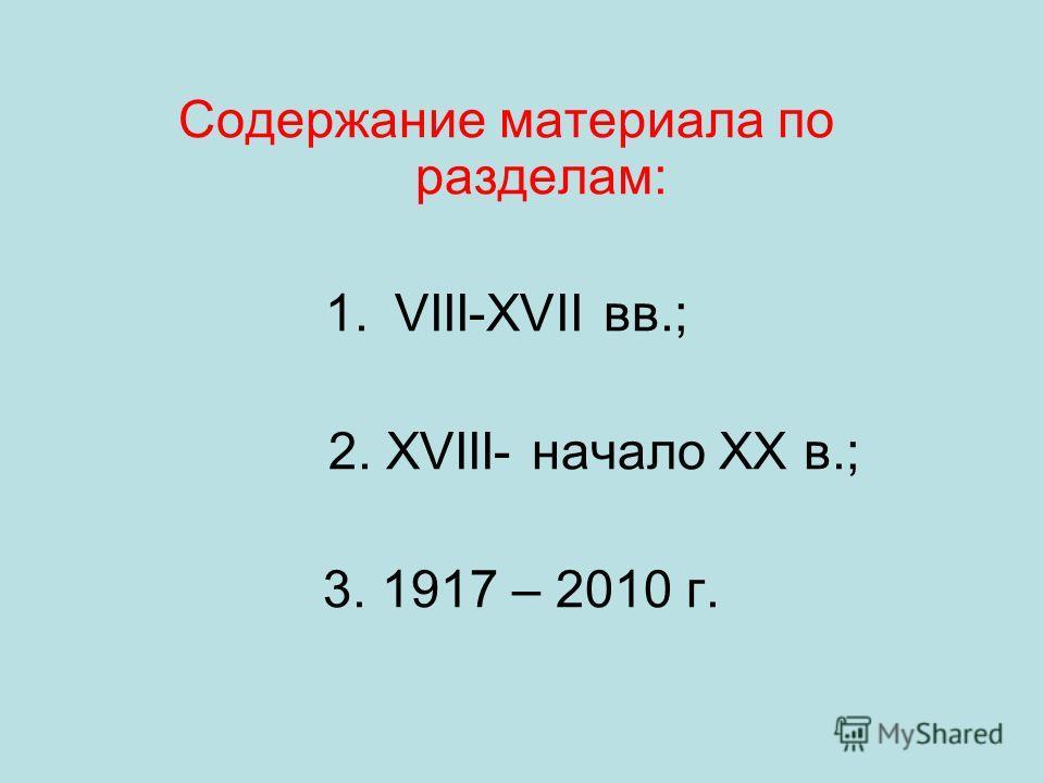 Содержание материала по разделам: 1.VIII-XVII вв.; 2. XVIII- начало XX в.; 3. 1917 – 2010 г.