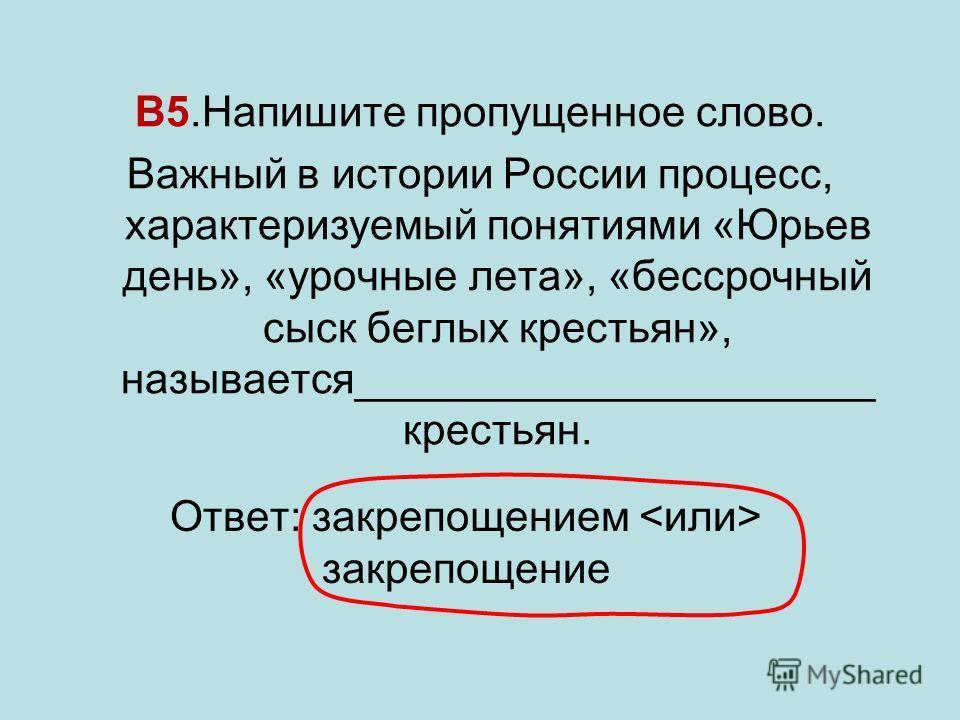 В5.Напишите пропущенное слово. Важный в истории России процесс, характеризуемый понятиями «Юрьев день», «урочные лета», «бессрочный сыск беглых крестьян», называется______________________ крестьян. Ответ: закрепощением закрепощение