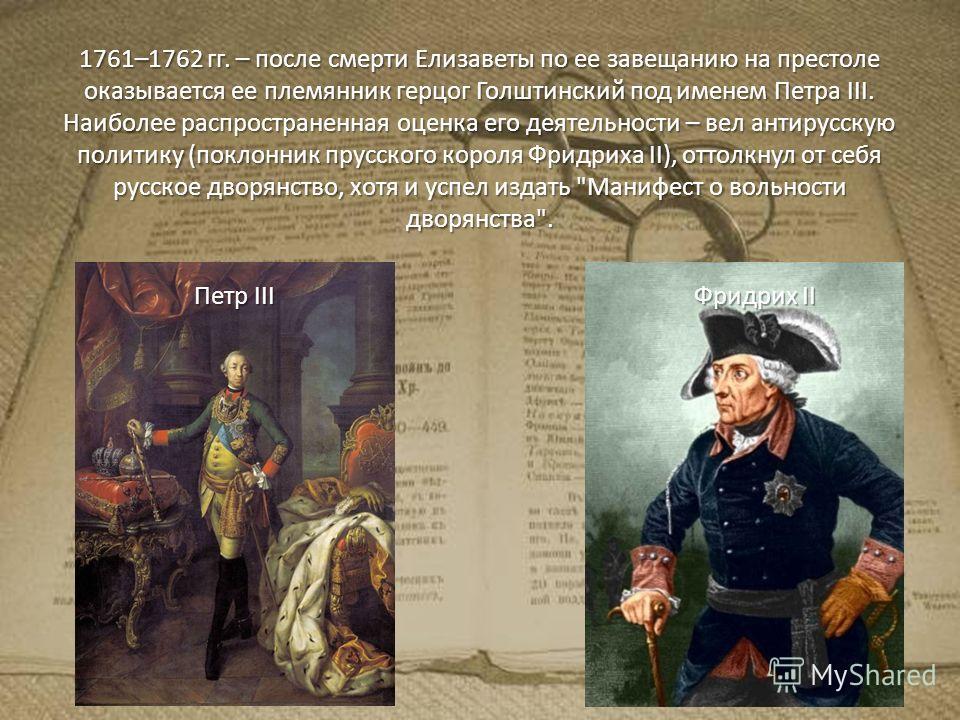 1761–1762 гг. – после смерти Елизаветы по ее завещанию на престоле оказывается ее племянник герцог Голштинский под именем Петра III. Наиболее распространенная оценка его деятельности – вел антирусскую политику (поклонник прусского короля Фридриха II)