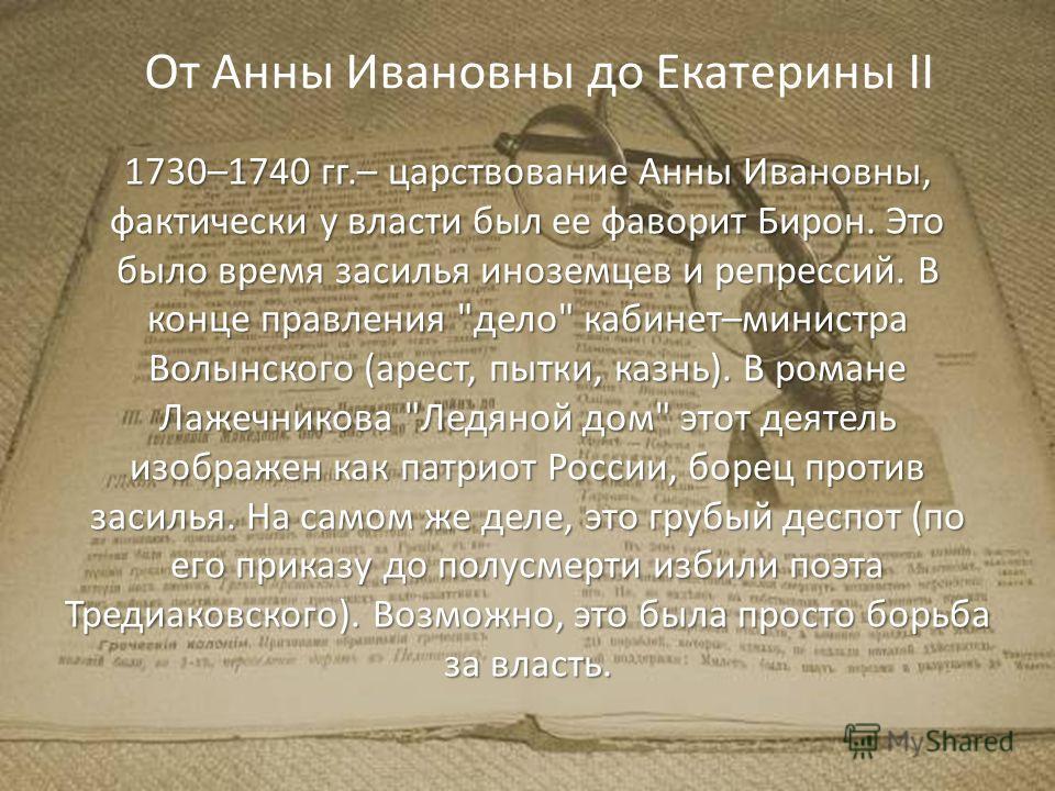 От Анны Ивановны до Екатерины II 1730–1740 гг.– царствование Анны Ивановны, фактически у власти был ее фаворит Бирон. Это было время засилья иноземцев и репрессий. В конце правления