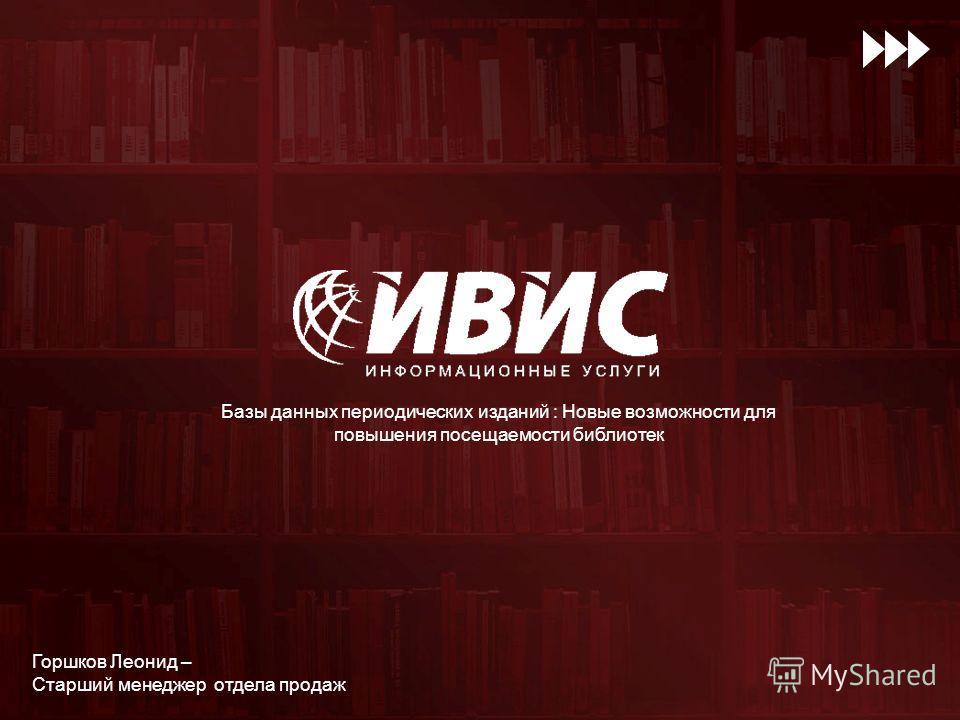 Базы данных периодических изданий : Новые возможности для повышения посещаемости библиотек Горшков Леонид – Старший менеджер отдела продаж