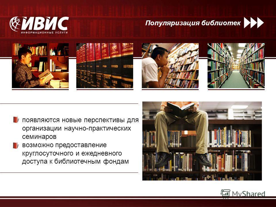 Популяризация библиотек появляются новые перспективы для организации научно-практических семинаров возможно предоставление круглосуточного и ежедневного доступа к библиотечным фондам