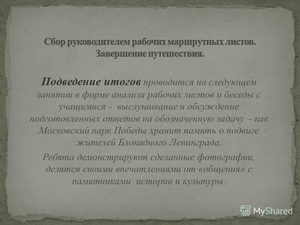 Подведение итогов проводится на следующем занятии в форме анализа рабочих листов и беседы с учащимися - выслушивание и обсуждение подготовленных ответов на обозначенную задачу – как Московский парк Победы хранит память о подвиге жителей Блокадного Ле
