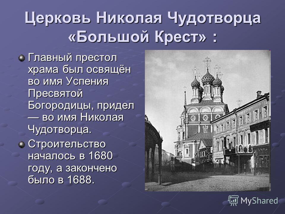 Церковь Николая Чудотворца «Большой Крест» : Главный престол храма был освящён во имя Успения Пресвятой Богородицы, придел во имя Николая Чудотворца. Строительство началось в 1680 году, а закончено было в 1688.