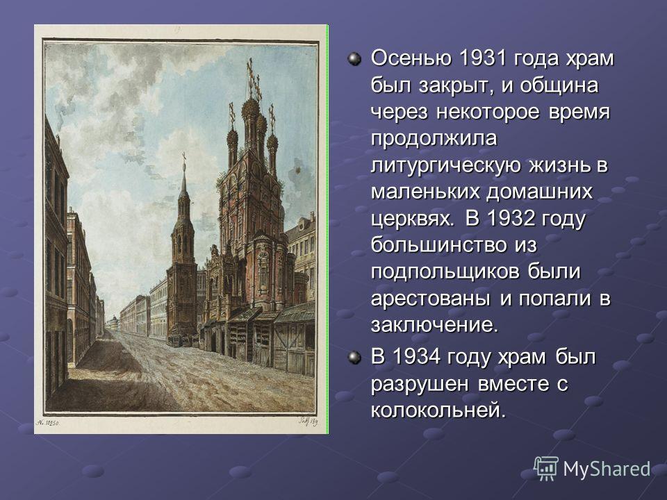 Осенью 1931 года храм был закрыт, и община через некоторое время продолжила литургическую жизнь в маленьких домашних церквях. В 1932 году большинство из подпольщиков были арестованы и попали в заключение. В 1934 году храм был разрушен вместе с колоко
