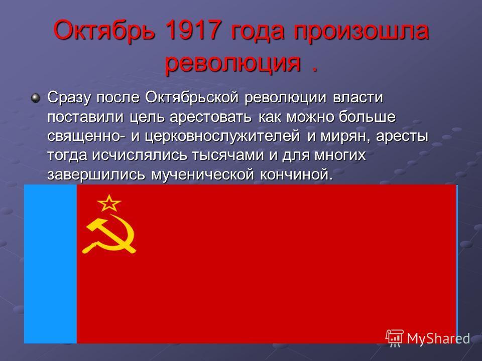 Октябрь 1917 года произошла революция. Сразу после Октябрьской революции власти поставили цель арестовать как можно больше священно- и церковнослужителей и мирян, аресты тогда исчислялись тысячами и для многих завершились мученической кончиной.