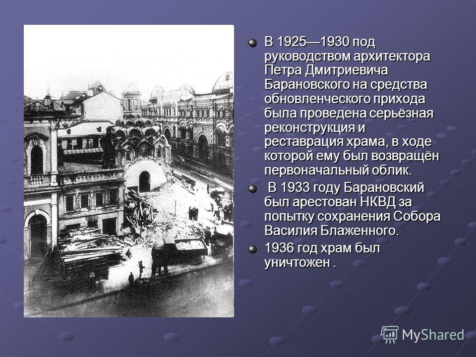 В 19251930 под руководством архитектора Петра Дмитриевича Барановского на средства обновленческого прихода была проведена серьёзная реконструкция и реставрация храма, в ходе которой ему был возвращён первоначальный облик. В 1933 году Барановский был
