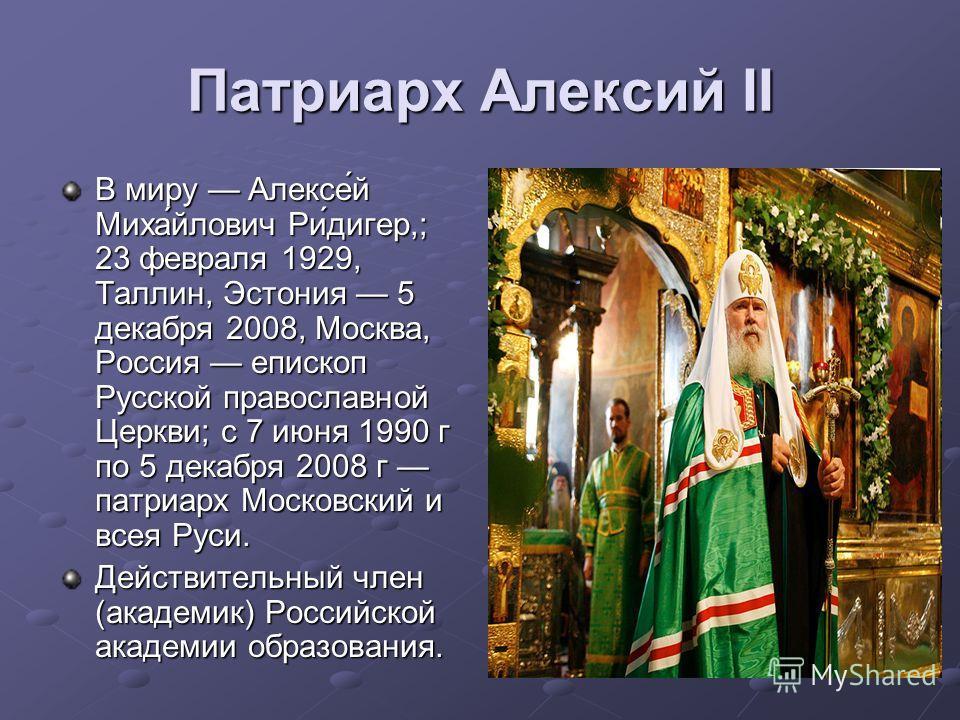 Патриарх Алексий II В миру Алексе́й Миха́йлович Ри́дигер,; 23 февраля 1929, Таллин, Эстония 5 декабря 2008, Москва, Россия епископ Русской православной Церкви; с 7 июня 1990 г по 5 декабря 2008 г патриарх Московский и всея Руси. Действительный член (