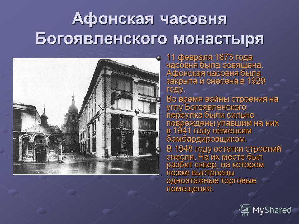 Афонская часовня Богоявленского монастыря 11 февраля 1873 года часовня была освящена. Афонская часовня была закрыта и снесена в 1929 году. Во время войны строения на углу Богоявленского переулка были сильно повреждены упавшим на них в 1941 году немец