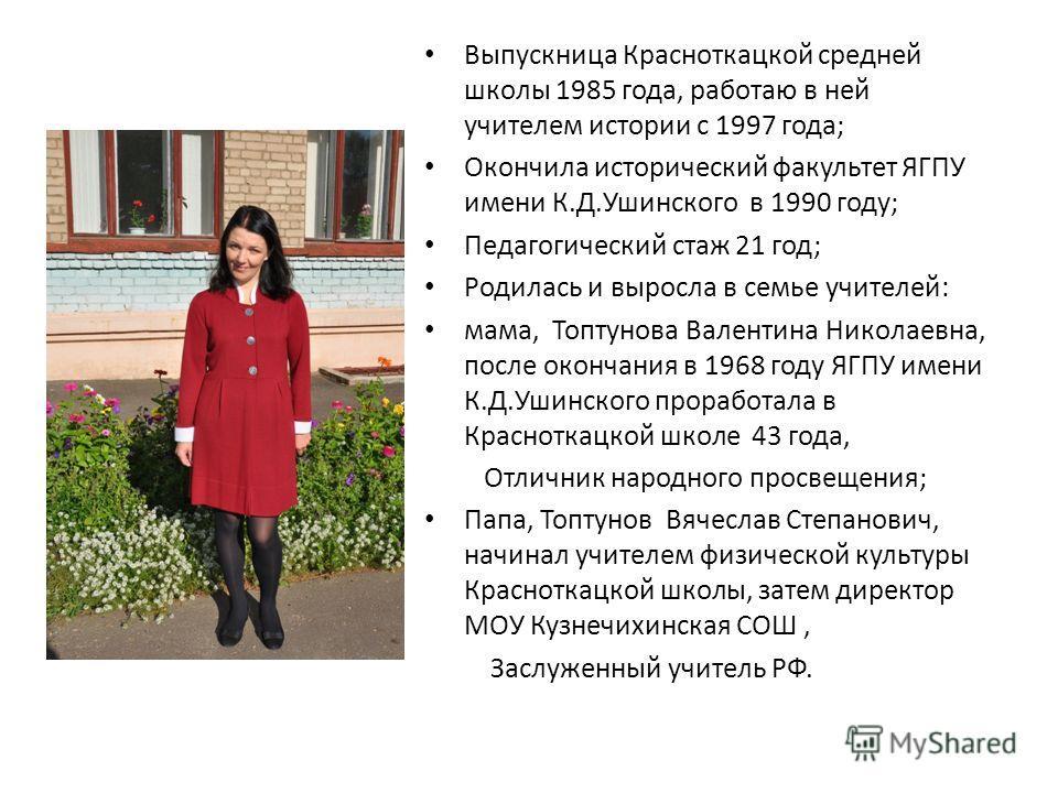 Выпускница Красноткацкой средней школы 1985 года, работаю в ней учителем истории с 1997 года; Окончила исторический факультет ЯГПУ имени К.Д.Ушинского в 1990 году; Педагогический стаж 21 год; Родилась и выросла в семье учителей: мама, Топтунова Вален
