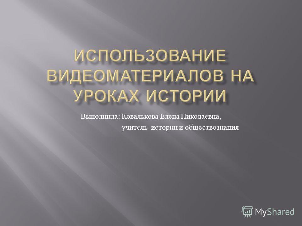 Выполнила : Ковалькова Елена Николаевна, учитель истории и обществознания