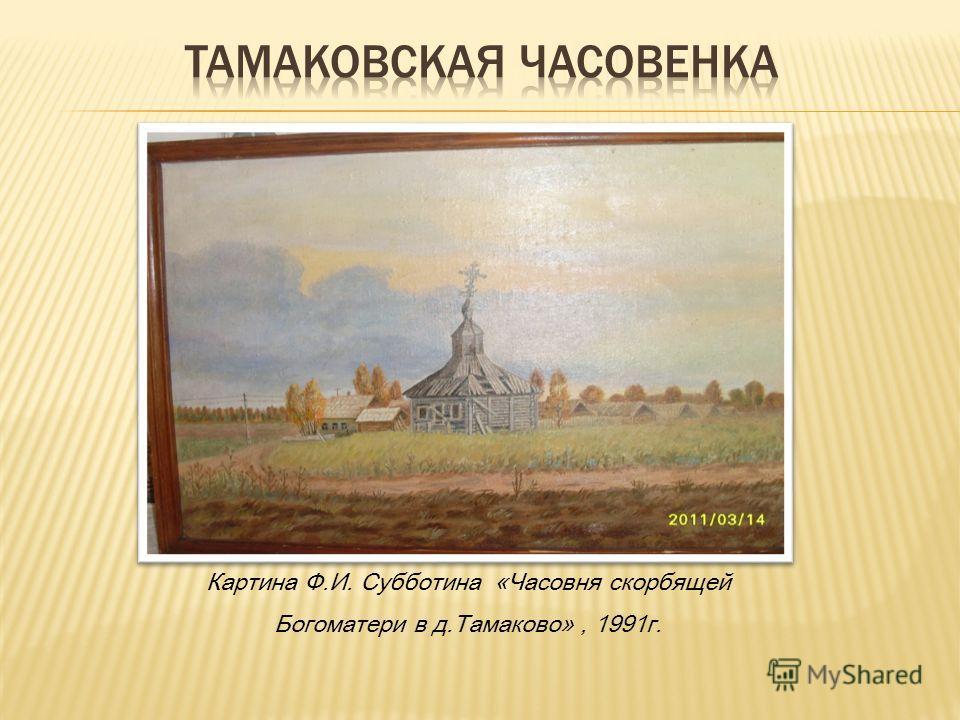 Картина Ф.И. Субботина «Часовня скорбящей Богоматери в д.Тамаково», 1991г.